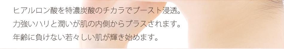 ヒアルロン酸を特濃炭酸のチカラでブースト浸透。力強いハリと潤いが肌の内側からプラスされます。年齢に負けない若々しい肌が輝き始めます。